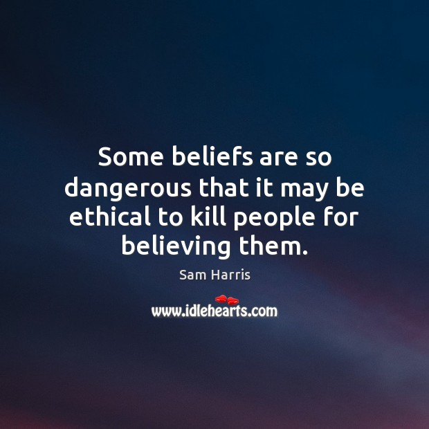 Image, Some beliefs are so dangerous that it may be ethical to kill people for believing them.