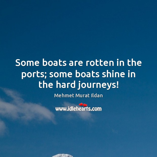Some boats are rotten in the ports; some boats shine in the hard journeys! Image