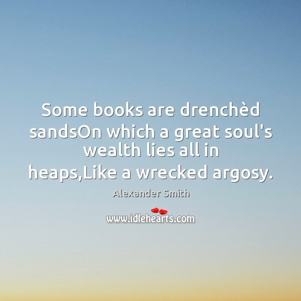 Some books are drenchèd sandsOn which a great soul's wealth lies Alexander Smith Picture Quote
