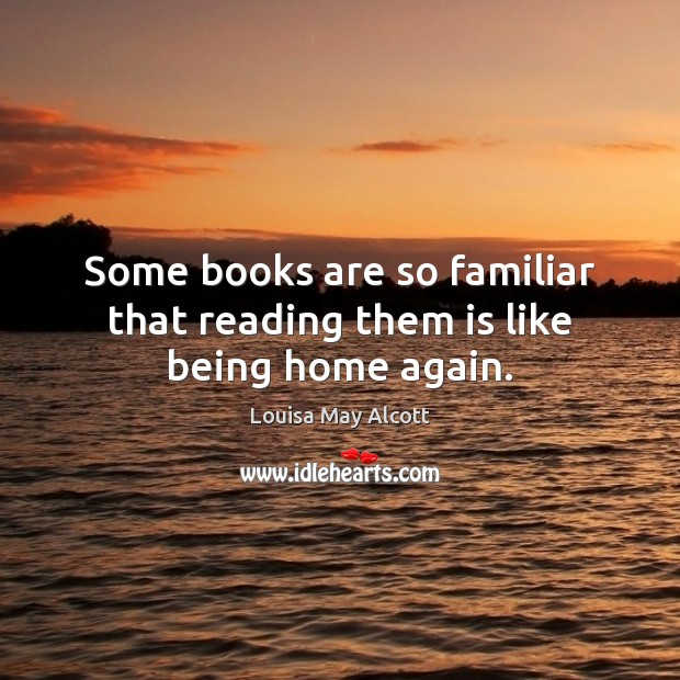 Some books are so familiar that reading them is like being home again. Books Quotes Image