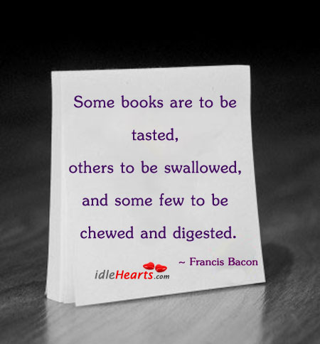 some books are to be tasted others to be swallowed and some few to be chewed and digested Quotation #2856 from laura moncur's motivational quotations: some books are to be tasted, others to be swallowed, and some few to be chewed and digested: that is, some books are to be read.