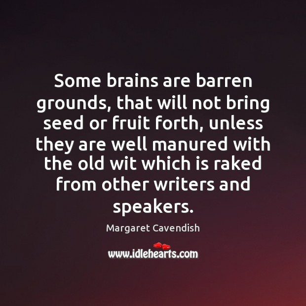 Some brains are barren grounds, that will not bring seed or fruit Margaret Cavendish Picture Quote