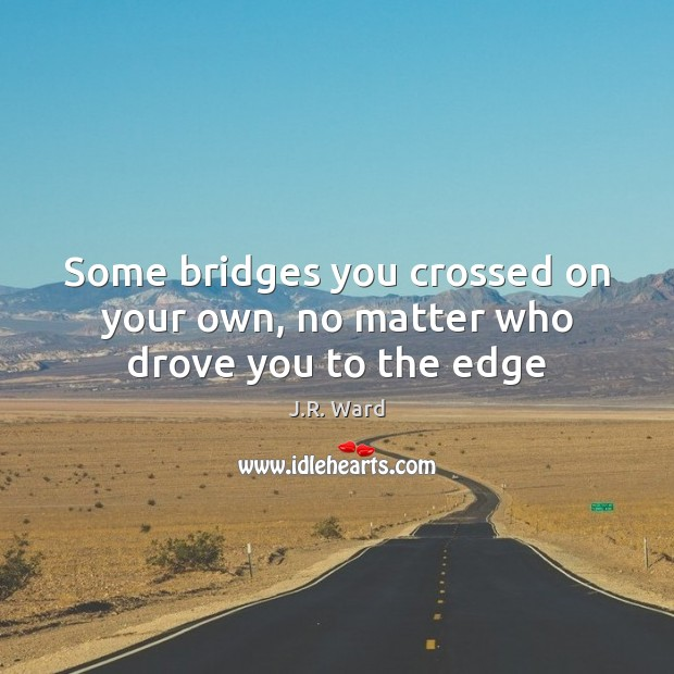 Image, Some bridges you crossed on your own, no matter who drove you to the edge