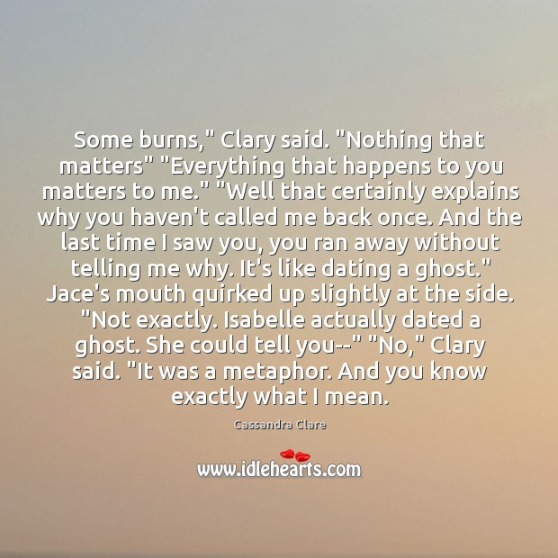 """Some burns,"""" Clary said. """"Nothing that matters"""" """"Everything that happens to you Image"""