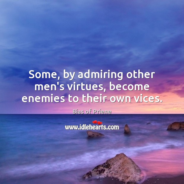 Image, Some, by admiring other men's virtues, become enemies to their own vices.
