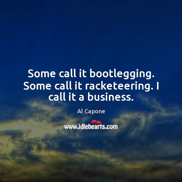 Image, Some call it bootlegging. Some call it racketeering. I call it a business.