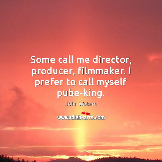 Some call me director, producer, filmmaker. I prefer to call myself pube-king. John Waters Picture Quote