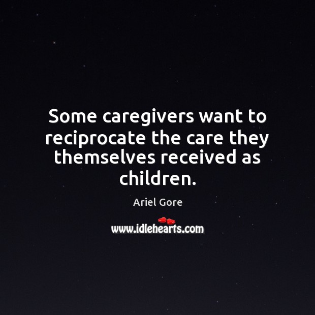 Some caregivers want to reciprocate the care they themselves received as children. Ariel Gore Picture Quote