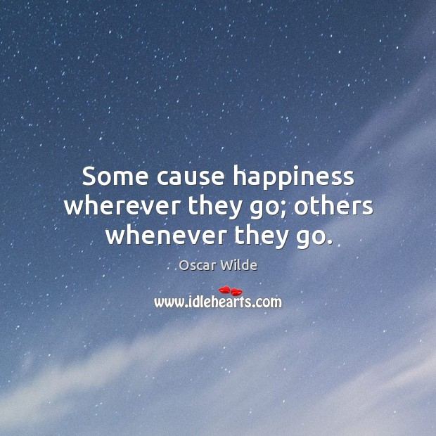 Image, Some cause happiness wherever they go; others whenever they go.