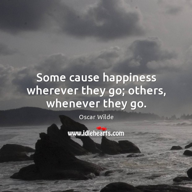 Image, Some cause happiness wherever they go; others, whenever they go.