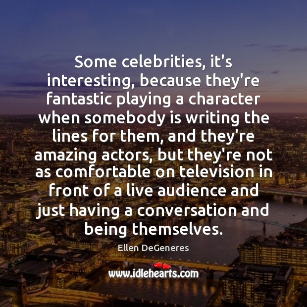 Some celebrities, it's interesting, because they're fantastic playing a character when somebody Ellen DeGeneres Picture Quote