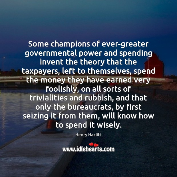 Some champions of ever-greater governmental power and spending invent the theory that Image