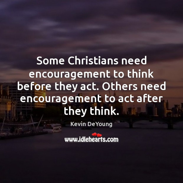 Some Christians need encouragement to think before they act. Others need encouragement Image