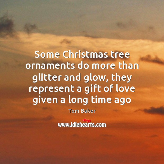 Some Christmas tree ornaments do more than glitter and glow, they represent Tom Baker Picture Quote