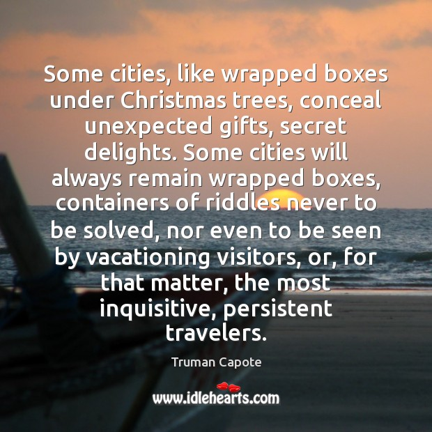 Some cities, like wrapped boxes under Christmas trees, conceal unexpected gifts, secret Truman Capote Picture Quote