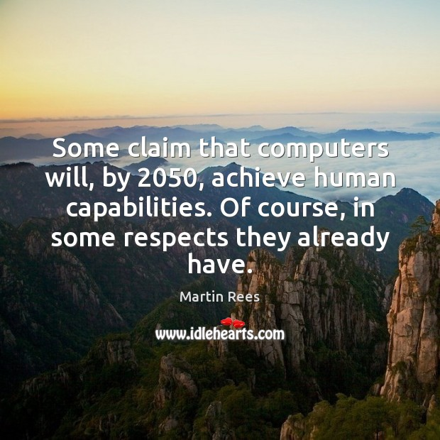 Some claim that computers will, by 2050, achieve human capabilities. Of course, in Martin Rees Picture Quote