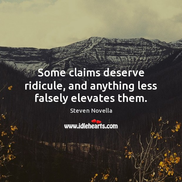 Some claims deserve ridicule, and anything less falsely elevates them. Image