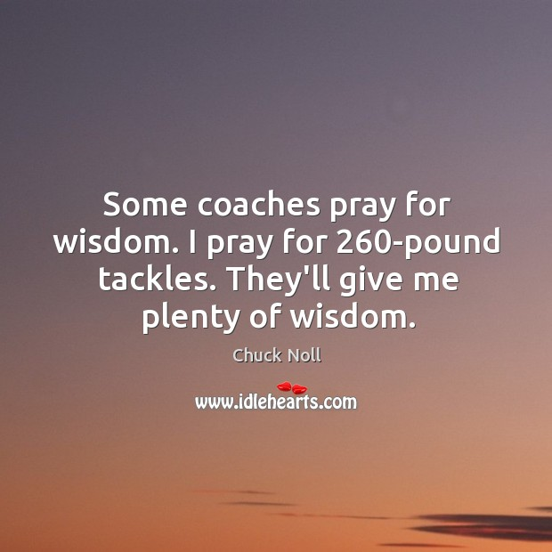 Some coaches pray for wisdom. I pray for 260-pound tackles. They'll give Image