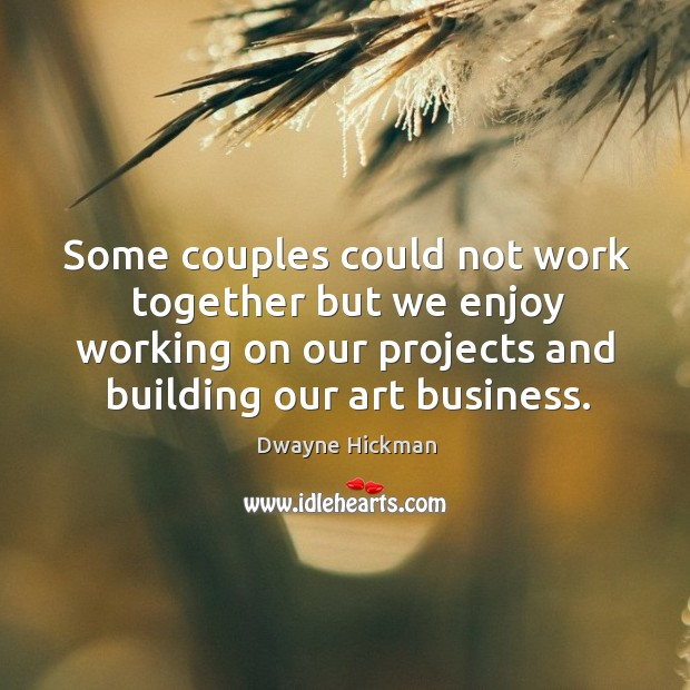 Some couples could not work together but we enjoy working on our projects and building our art business. Dwayne Hickman Picture Quote
