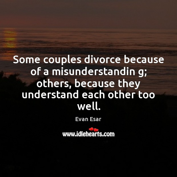 Some couples divorce because of a misunderstandin g; others, because they understand Evan Esar Picture Quote