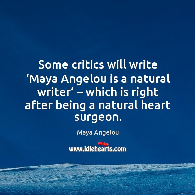Some critics will write 'maya angelou is a natural writer' – which is right after being a natural heart surgeon. Image
