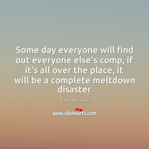 Some day everyone will find out everyone else's comp, if it's all Sam Altman Picture Quote