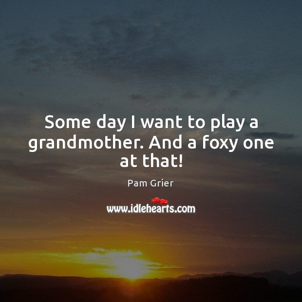 Some day I want to play a grandmother. And a foxy one at that! Pam Grier Picture Quote