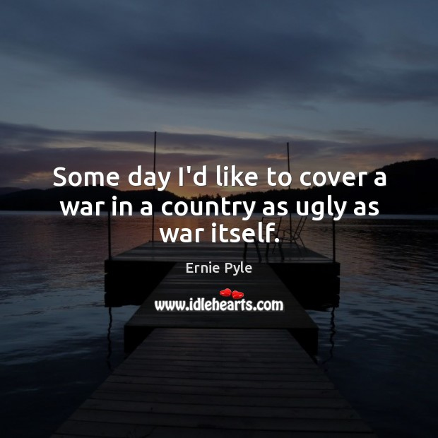 Some day I'd like to cover a war in a country as ugly as war itself. Image