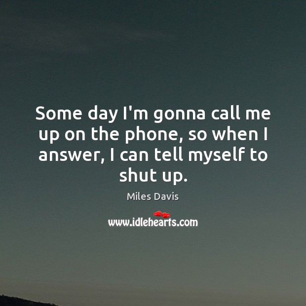 Some day I'm gonna call me up on the phone, so when Miles Davis Picture Quote