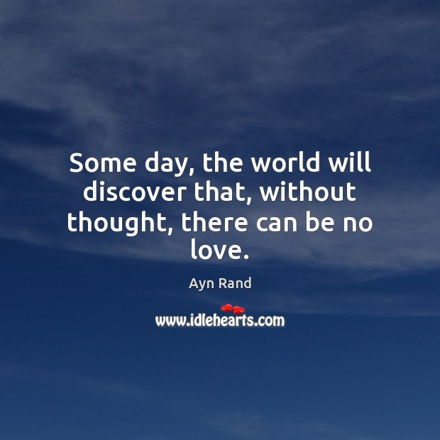 Some day, the world will discover that, without thought, there can be no love. Image