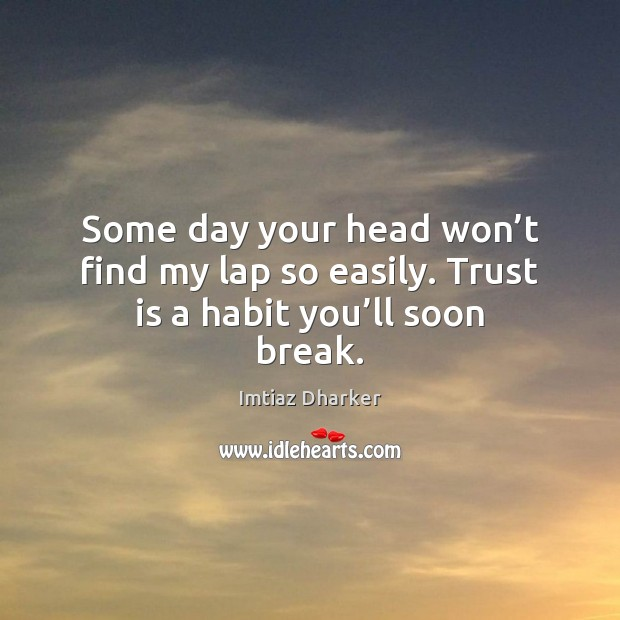 Some day your head won't find my lap so easily. Trust is a habit you'll soon break. Trust Quotes Image