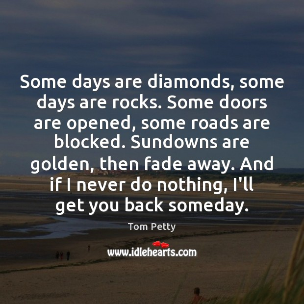 Some days are diamonds, some days are rocks. Some doors are opened, Tom Petty Picture Quote