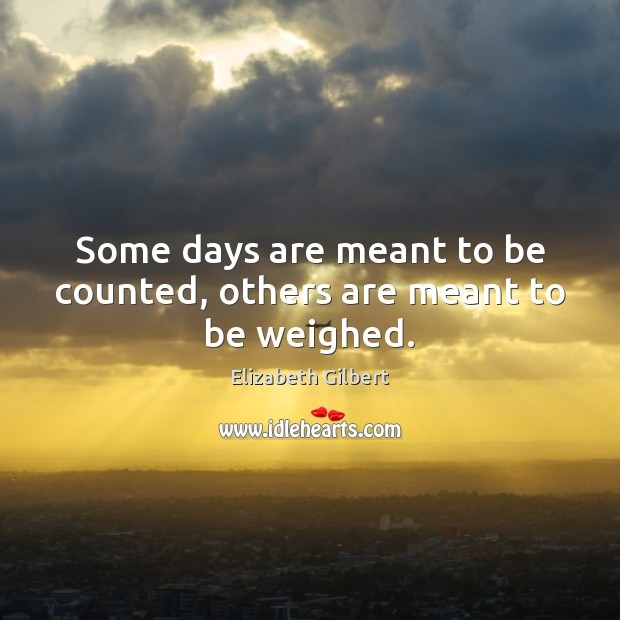 Some days are meant to be counted, others are meant to be weighed. Image