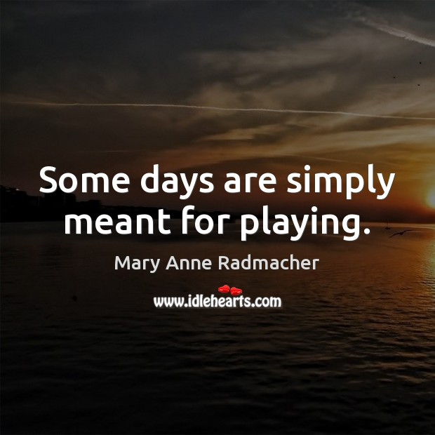 Some days are simply meant for playing. Mary Anne Radmacher Picture Quote