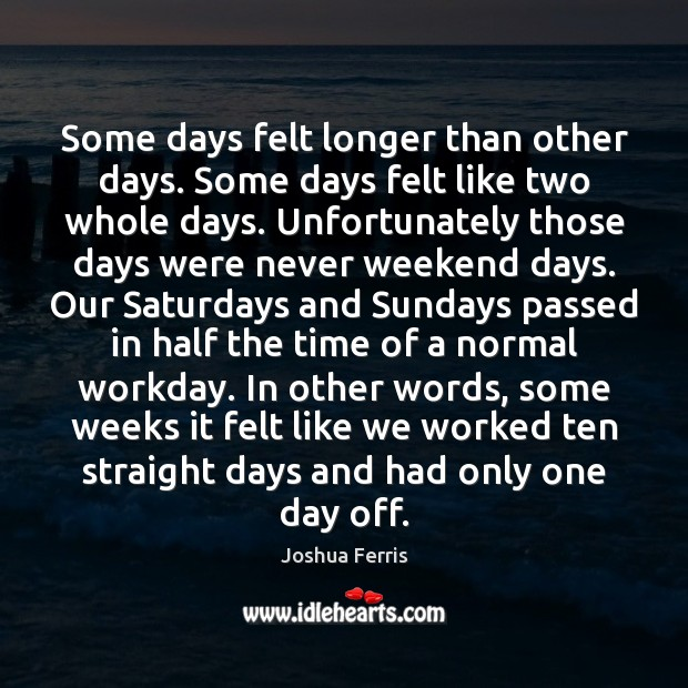 Some days felt longer than other days. Some days felt like two Joshua Ferris Picture Quote