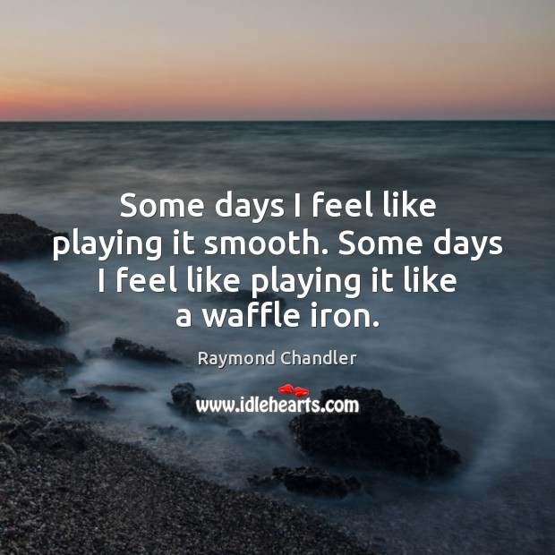 Some days I feel like playing it smooth. Some days I feel Raymond Chandler Picture Quote