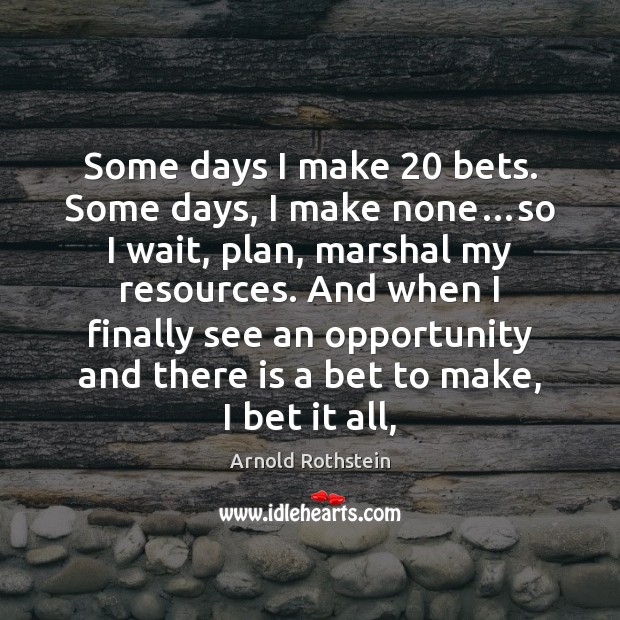Image, Some days I make 20 bets. Some days, I make none…so I