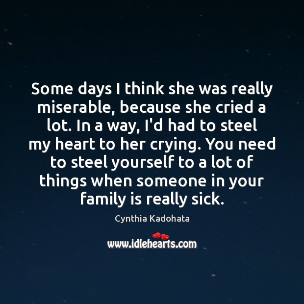 Some days I think she was really miserable, because she cried a Cynthia Kadohata Picture Quote