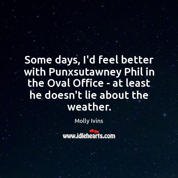 Some days, I'd feel better with Punxsutawney Phil in the Oval Office Molly Ivins Picture Quote