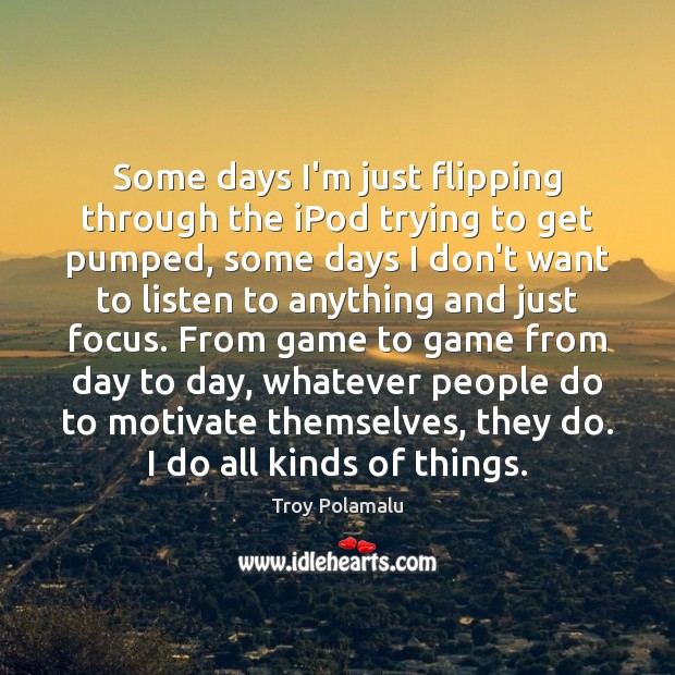 Some days I'm just flipping through the iPod trying to get pumped, Troy Polamalu Picture Quote