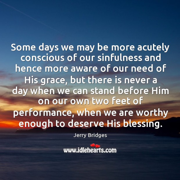 Some days we may be more acutely conscious of our sinfulness and Jerry Bridges Picture Quote