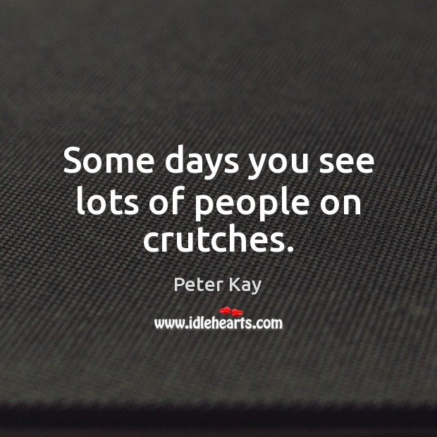 Some days you see lots of people on crutches. Peter Kay Picture Quote