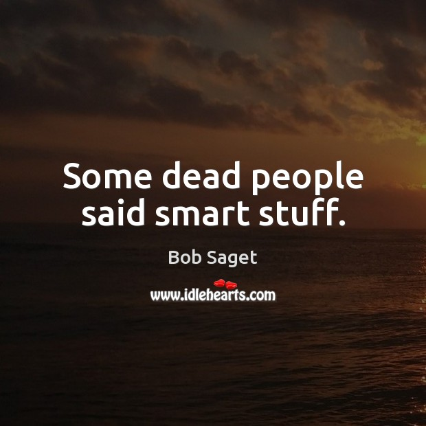 Some dead people said smart stuff. Bob Saget Picture Quote