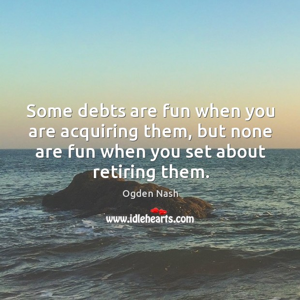 Image, Some debts are fun when you are acquiring them, but none are fun when you set about retiring them.