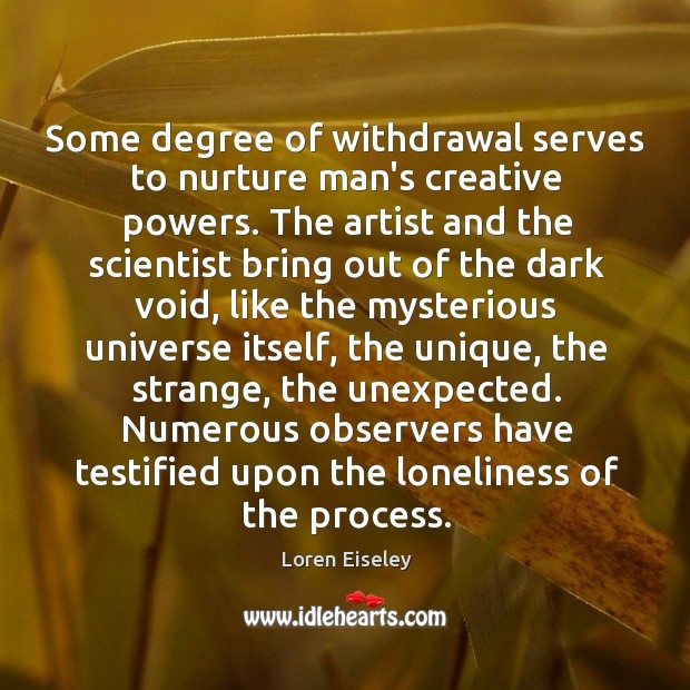 Some degree of withdrawal serves to nurture man's creative powers. The artist Loren Eiseley Picture Quote