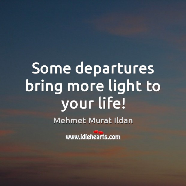 Some departures bring more light to your life! Mehmet Murat Ildan Picture Quote