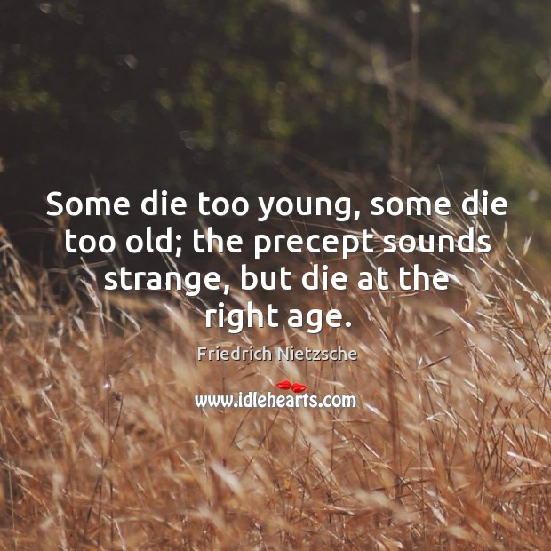 Image about Some die too young, some die too old; the precept sounds strange, but die at the right age.
