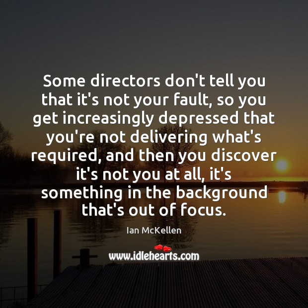 Some directors don't tell you that it's not your fault, so you Ian McKellen Picture Quote