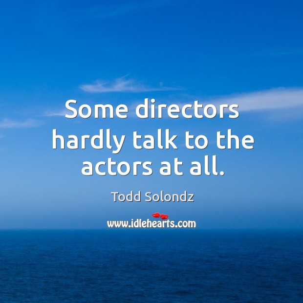 Image, Some directors hardly talk to the actors at all.