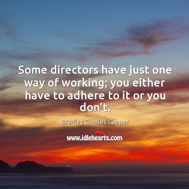 Some directors have just one way of working; you either have to adhere to it or you don't. Image